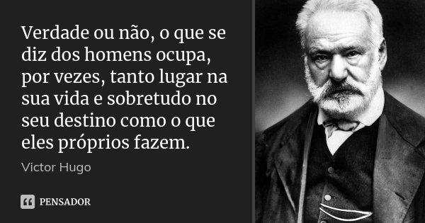 Verdade ou não, o que se diz dos homens ocupa, por vezes, tanto lugar na sua vida e sobretudo no seu destino como o que eles próprios fazem.... Frase de Victor Hugo.