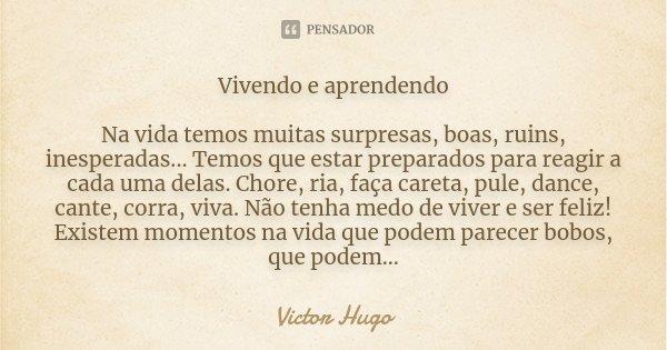 Vivendo e aprendendo Na vida temos muitas surpresas, boas, ruins, inesperadas... Temos que estar preparados para reagir a cada uma delas. Chore, ria, faça caret... Frase de Victor Hugo.