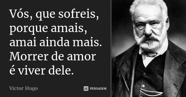 Vós, que sofreis, porque amais, amai ainda mais. Morrer de amor é viver dele.... Frase de Victor Hugo.
