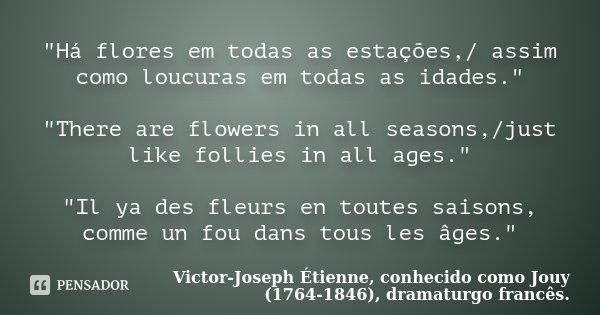 """""""Há flores em todas as estações,/ assim como loucuras em todas as idades."""" """"There are flowers in all seasons,/just like follies in all ages.&quot... Frase de Victor-Joseph Étienne, conhecido como Jouy (1764-1846), dramaturgo francês.."""