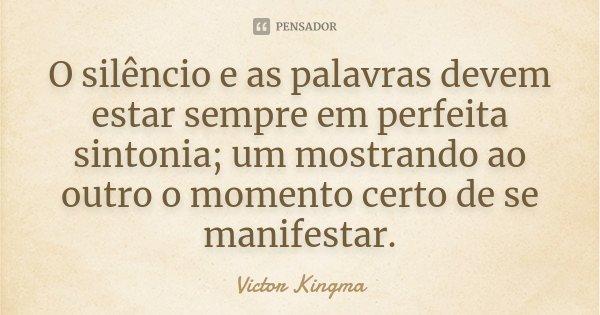 O silêncio e as palavras devem estar sempre em perfeita sintonia; um mostrando ao outro o momento certo de se manifestar.... Frase de Victor Kingma.