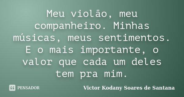 Meu violão, meu companheiro. Minhas músicas, meus sentimentos. E o mais importante, o valor que cada um deles tem pra mim.... Frase de Victor Kodany Soares de Santana.