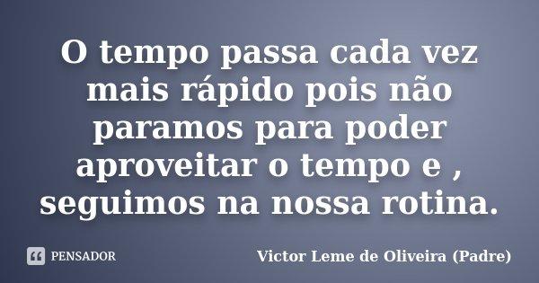 O tempo passa cada vez mais rápido pois não paramos para poder aproveitar o tempo e , seguimos na nossa rotina.... Frase de Victor Leme de Oliveira (Padre).