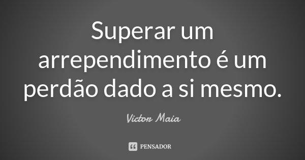 Superar um arrependimento é um perdão dado a si mesmo.... Frase de Victor Maia.