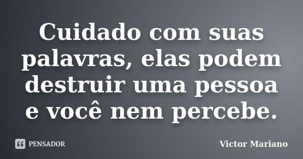 Cuidado com suas palavras, elas podem destruir uma pessoa e você nem percebe.... Frase de Victor Mariano.