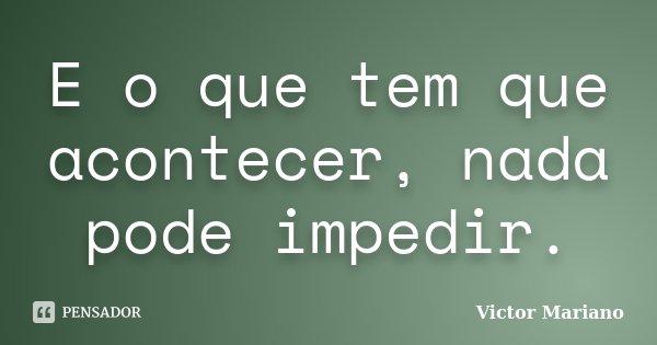 E o que tem que acontecer, nada pode impedir.... Frase de Victor Mariano.