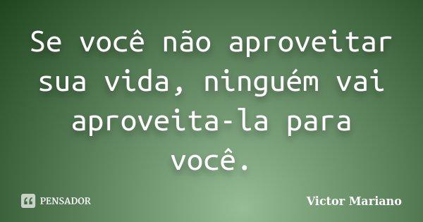 Se você não aproveitar sua vida, ninguém vai aproveita-la para você.... Frase de Victor Mariano.