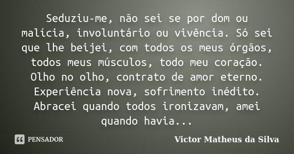 Seduziu-me, não sei se por dom ou malícia, involuntário ou vivência. Só sei que lhe beijei, com todos os meus órgãos, todos meus músculos, todo meu coração. Olh... Frase de Victor Matheus da Silva.