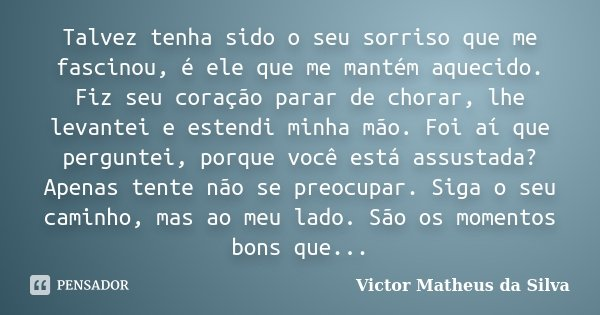 Talvez tenha sido o seu sorriso que me fascinou, é ele que me mantém aquecido. Fiz seu coração parar de chorar, lhe levantei e estendi minha mão. Foi aí que per... Frase de Victor Matheus da Silva.