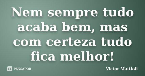 Nem sempre tudo acaba bem, mas com certeza tudo fica melhor!... Frase de Victor Mattioli.