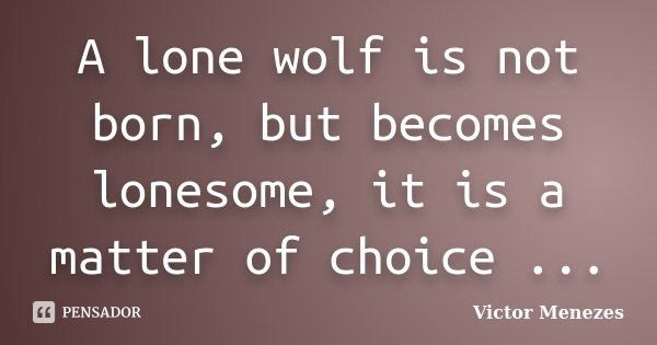 A lone wolf is not born, but becomes lonesome, it is a matter of choice ...... Frase de Victor Menezes.