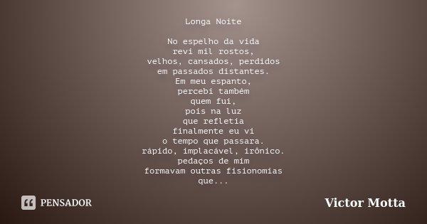 Longa Noite No espelho da vida revi mil rostos, velhos, cansados, perdidos em passados distantes. Em meu espanto, percebi também quem fui, pois na luz que refle... Frase de Victor Motta.