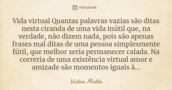 Vida virtual Quantas palavras vazias são ditas nesta ciranda de uma vida inútil que, na verdade, não dizem nada, pois são apenas frases mal ditas de uma pessoa ... Frase de Victor Motta.