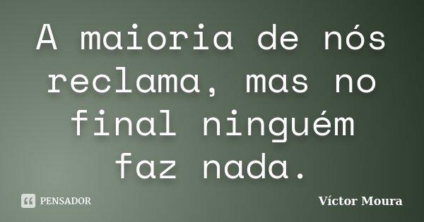 A maioria de nós reclama, mas no final ninguém faz nada.... Frase de Víctor Moura.