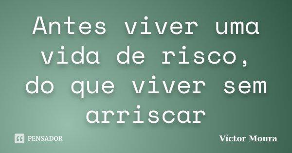 Antes viver uma vida de risco, do que viver sem arriscar... Frase de Víctor Moura.