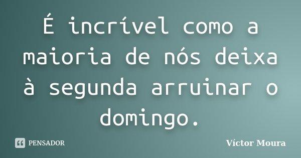 É incrível como a maioria de nós deixa à segunda arruinar o domingo.... Frase de Víctor Moura.