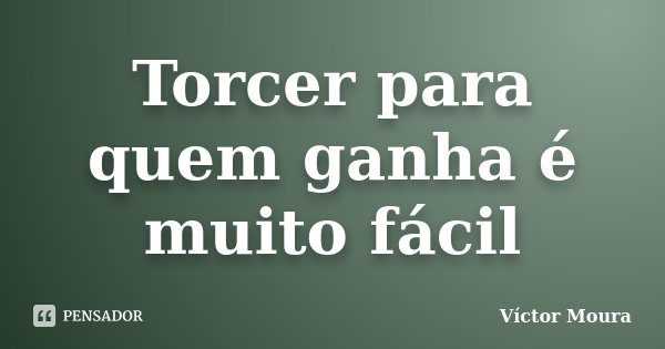 Torcer para quem ganha é muito fácil... Frase de Víctor Moura.