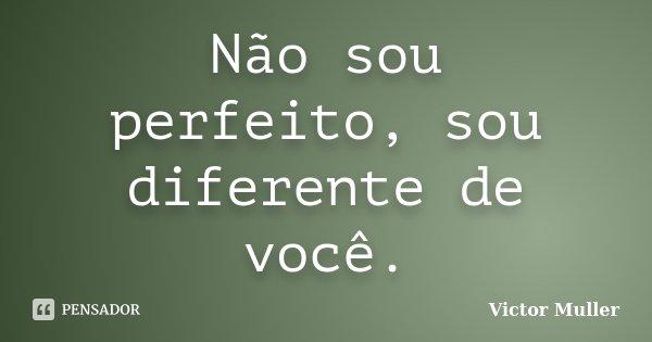 Não sou perfeito, sou diferente de você.... Frase de Victor Muller.