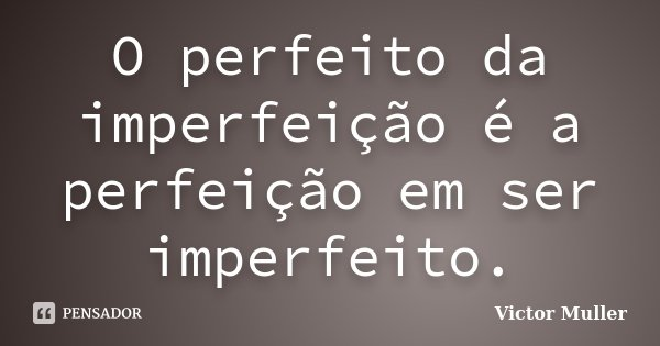 O perfeito da imperfeição é a perfeição em ser imperfeito.... Frase de Victor Muller.