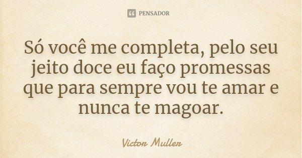 Só você me completa, pelo seu jeito doce eu faço promessas que para sempre vou te amar e nunca te magoar.... Frase de Victor Muller.