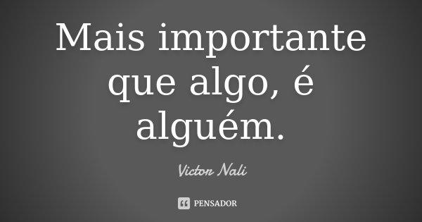 Mais importante que algo, é alguém.... Frase de Victor Nali.