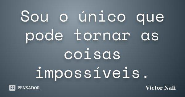 Sou o único que pode tornar as coisas impossíveis.... Frase de Victor Nali.