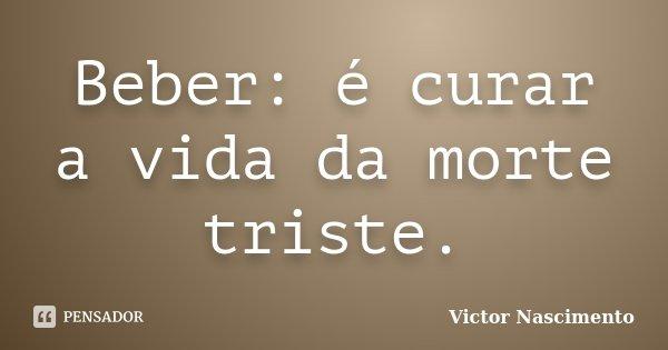 Beber: é curar a vida da morte triste.... Frase de Victor Nascimento.