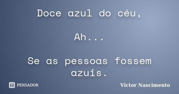 Doce azul do céu, Ah... Se as pessoas fossem azuis.... Frase de Victor Nascimento.