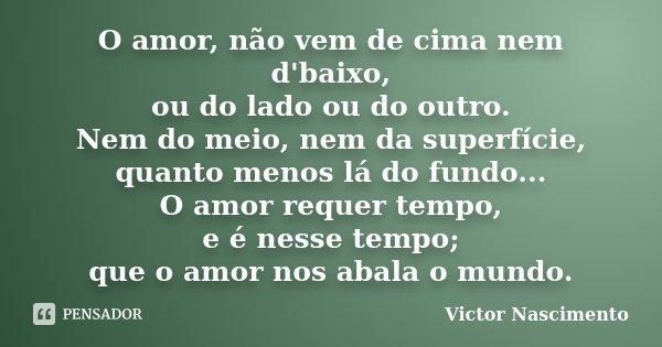 O amor, não vem de cima nem d'baixo, ou do lado ou do outro. Nem do meio, nem da superfície, quanto menos lá do fundo... O amor requer tempo, e é nesse tempo; q... Frase de Victor Nascimento.