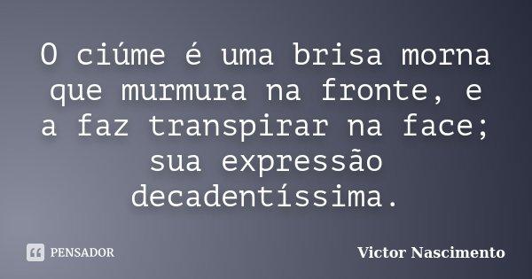 O ciúme é uma brisa morna que murmura na fronte, e a faz transpirar na face; sua expressão decadentíssima.... Frase de Victor Nascimento.