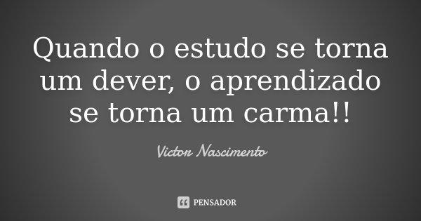 Quando o estudo se torna um dever, o aprendizado se torna um carma!!... Frase de Victor Nascimento.