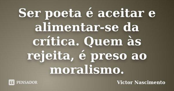 Ser poeta é aceitar e alimentar-se da crítica. Quem às rejeita, é preso ao moralismo.... Frase de Victor Nascimento.
