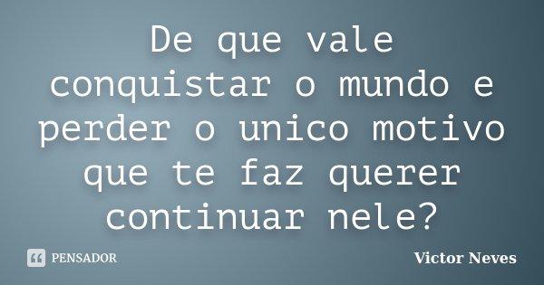 De que vale conquistar o mundo e perder o unico motivo que te faz querer continuar nele?... Frase de Victor Neves.