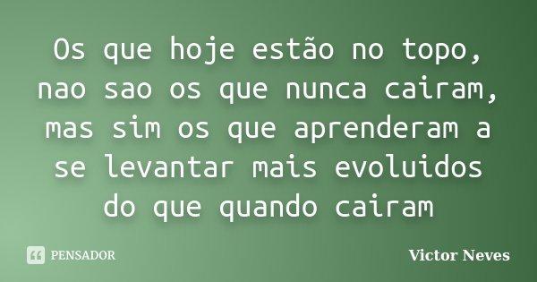 Os que hoje estão no topo, nao sao os que nunca cairam, mas sim os que aprenderam a se levantar mais evoluidos do que quando cairam... Frase de Victor Neves.