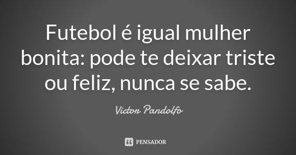 Futebol é igual mulher bonita: pode te deixar triste ou feliz, nunca se sabe.... Frase de Victor Pandolfo.