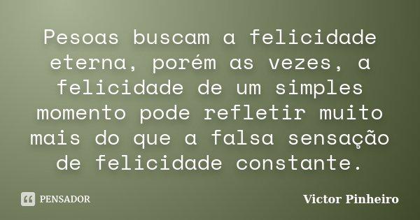Pesoas buscam a felicidade eterna, porém as vezes, a felicidade de um simples momento pode refletir muito mais do que a falsa sensação de felicidade constante.... Frase de Victor Pinheiro.
