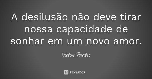 A desilusão não deve tirar nossa capacidade de sonhar em um novo amor.... Frase de Victor Prates.