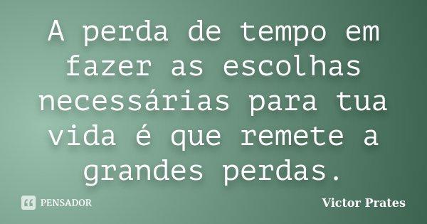 A perda de tempo em fazer as escolhas necessárias para tua vida é que remete a grandes perdas.... Frase de Victor Prates.