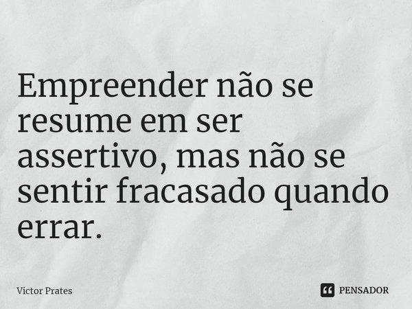 Empreender não se resume em ser assertivo, mas não se sentir fracassado quando errar.... Frase de Victor Prates.