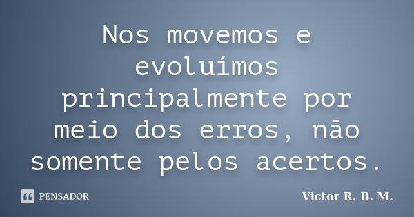 Nos movemos e evoluímos principalmente por meio dos erros, não somente pelos acertos.... Frase de Victor R. B. M..