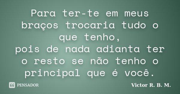 Para ter-te em meus braços trocaria tudo o que tenho, pois de nada adianta ter o resto se não tenho o principal que é você.... Frase de Victor R. B. M..