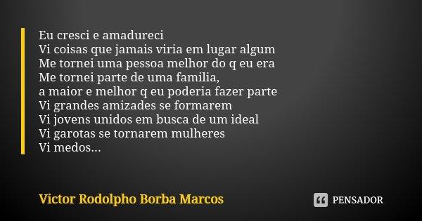 Eu cresci e amadureci Vi coisas que jamais viria em lugar algum Me tornei uma pessoa melhor do q eu era Me tornei parte de uma familia, a maior e melhor q eu po... Frase de Victor Rodolpho Borba Marcos.
