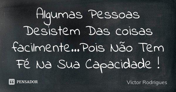 Algumas Pessoas Desistem Das coisas facilmente...Pois Não Tem Fé Na Sua Capacidade !... Frase de Victor Rodrigues.