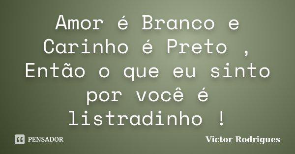 Amor é Branco e Carinho é Preto , Então o que eu sinto por você é listradinho !... Frase de Victor Rodrigues.