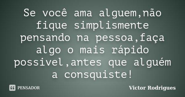 Se você ama alguem,não fique simplismente pensando na pessoa,faça algo o mais rápido possivel,antes que alguém a consquiste!... Frase de Victor Rodrigues.
