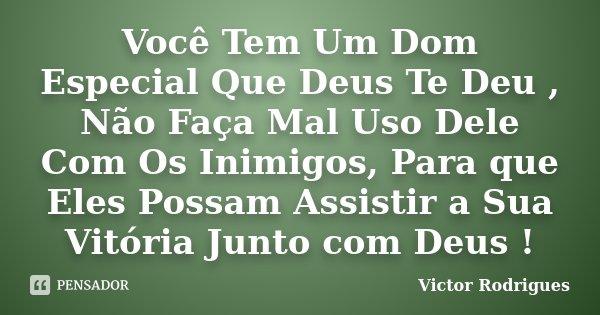 Você Tem Um Dom Especial Que Deus Te Deu , Não Faça Mal Uso Dele Com Os Inimigos, Para que Eles Possam Assistir a Sua Vitória Junto com Deus !... Frase de Victor Rodrigues.