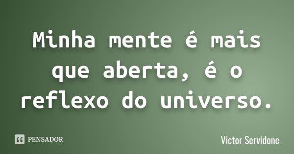 Minha mente é mais que aberta, é o reflexo do universo.... Frase de Victor Servidone.