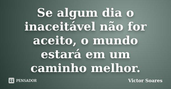 Se algum dia o inaceitável não for aceito, o mundo estará em um caminho melhor.... Frase de Victor Soares.