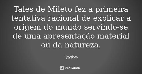 Tales de Mileto fez a primeira tentativa racional de explicar a origem do mundo servindo-se de uma apresentação material ou da natureza.... Frase de Victor.