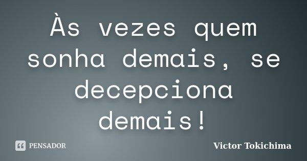 Às vezes quem sonha demais, se decepciona demais!... Frase de Víctor Tokichima.